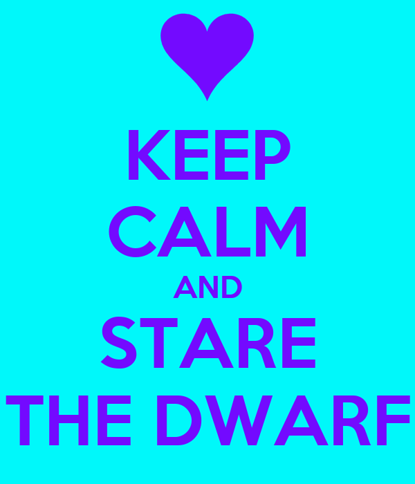 KEEP CALM AND STARE THE DWARF