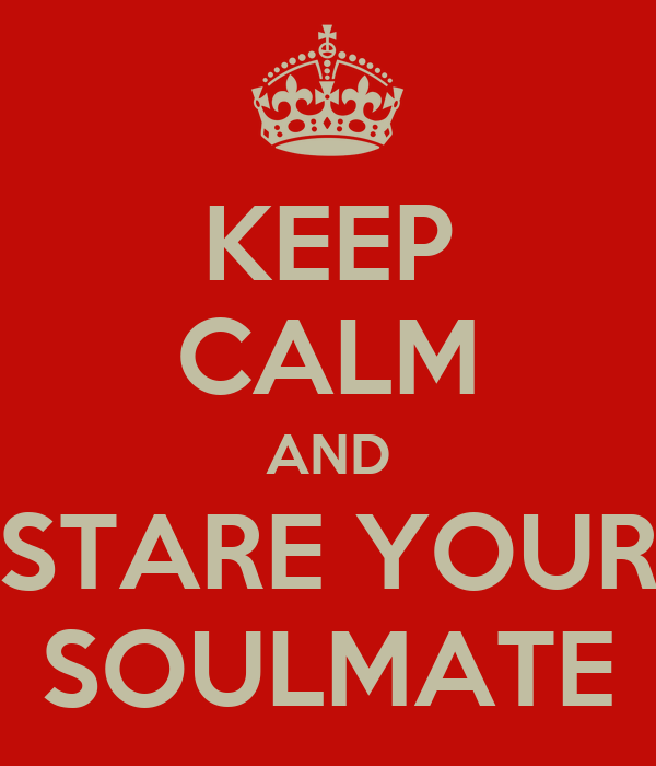 KEEP CALM AND STARE YOUR SOULMATE