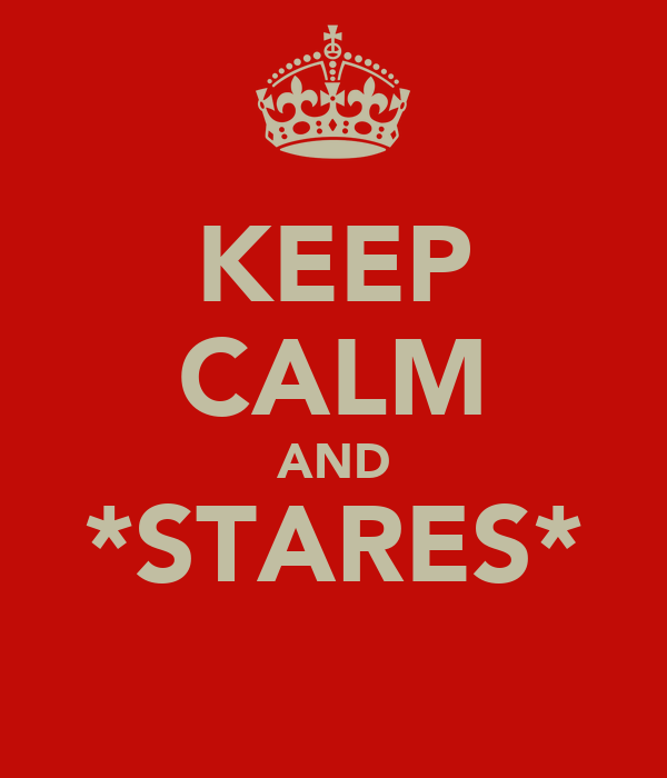 KEEP CALM AND *STARES*