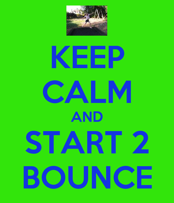 KEEP CALM AND START 2 BOUNCE