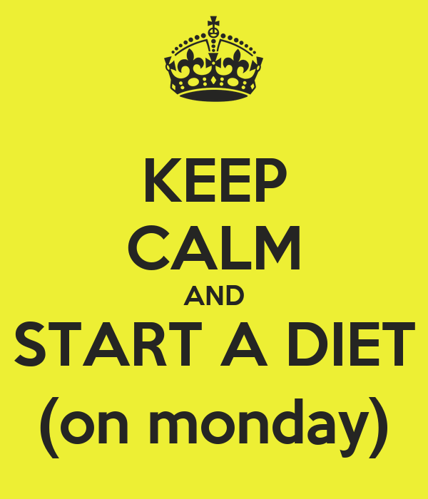 KEEP CALM AND START A DIET (on monday)