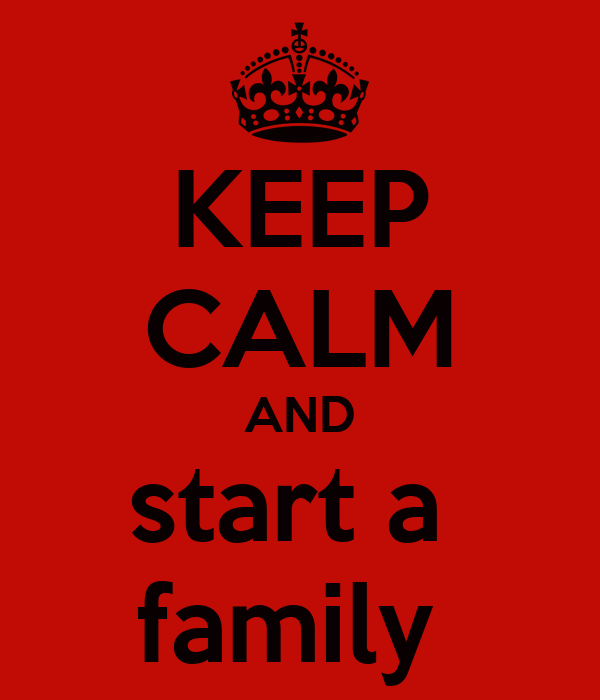 KEEP CALM AND start a  family