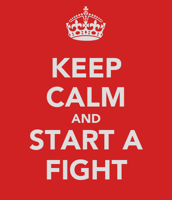KEEP CALM AND START A FIGHT