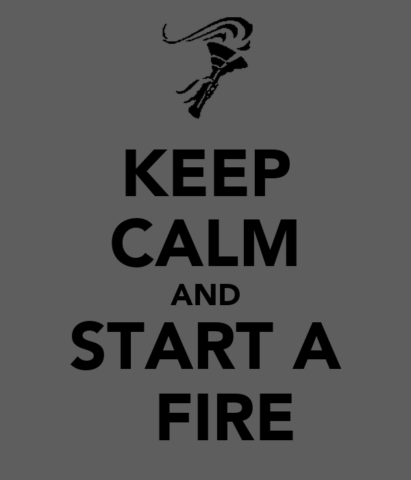 KEEP CALM AND START A   FIRE