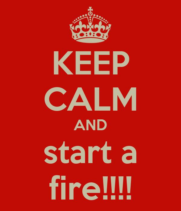 KEEP CALM AND start a fire!!!!