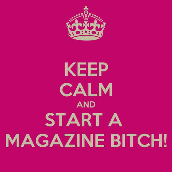 KEEP CALM AND START A  MAGAZINE BITCH!