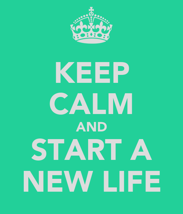 KEEP CALM AND START A NEW LIFE