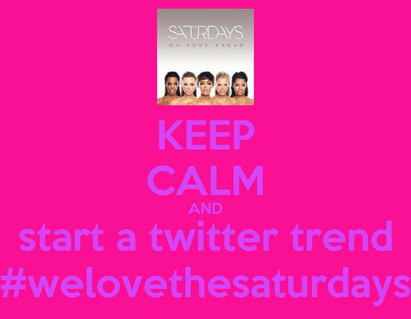 KEEP CALM AND start a twitter trend #welovethesaturdays