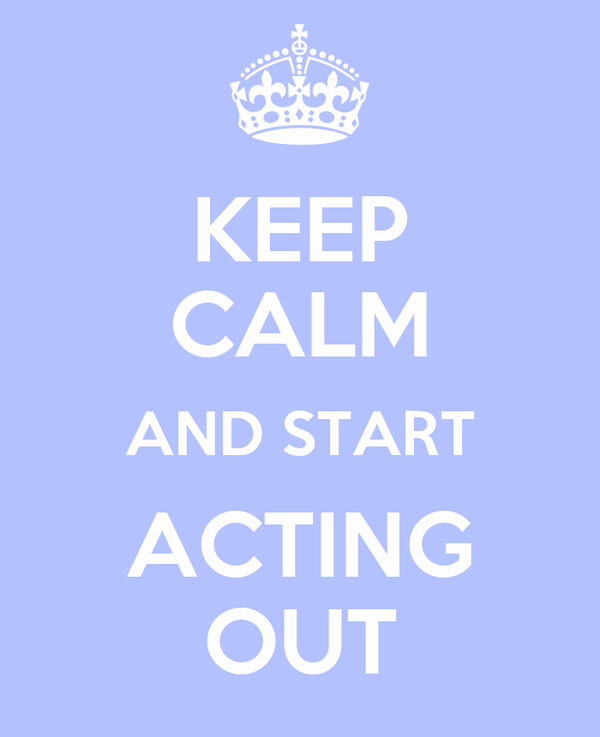 KEEP CALM AND START ACTING OUT