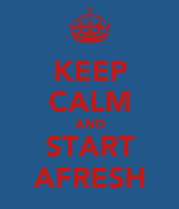 KEEP CALM AND START AFRESH