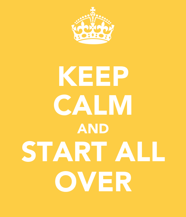 KEEP CALM AND START ALL OVER