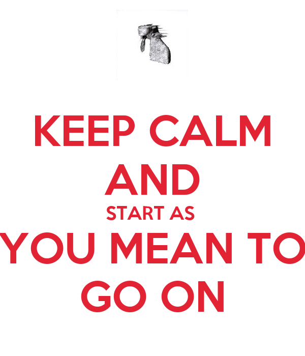 KEEP CALM AND START AS  YOU MEAN TO GO ON