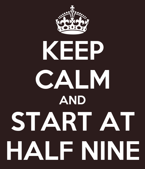 KEEP CALM AND START AT HALF NINE