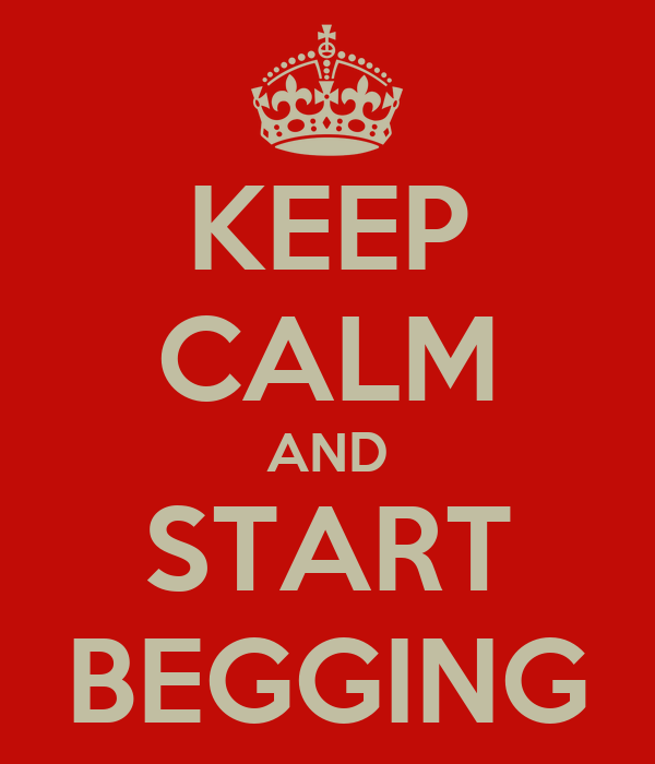 KEEP CALM AND START BEGGING