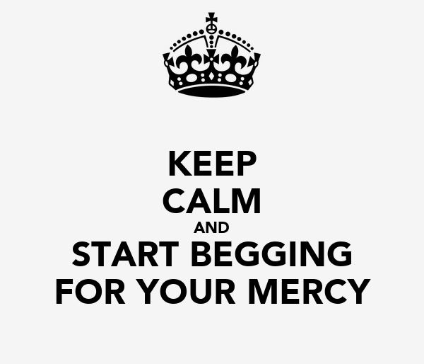 KEEP CALM AND START BEGGING FOR YOUR MERCY