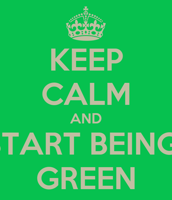 KEEP CALM AND START BEING  GREEN