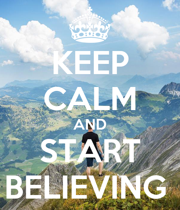 KEEP CALM AND START BELIEVING