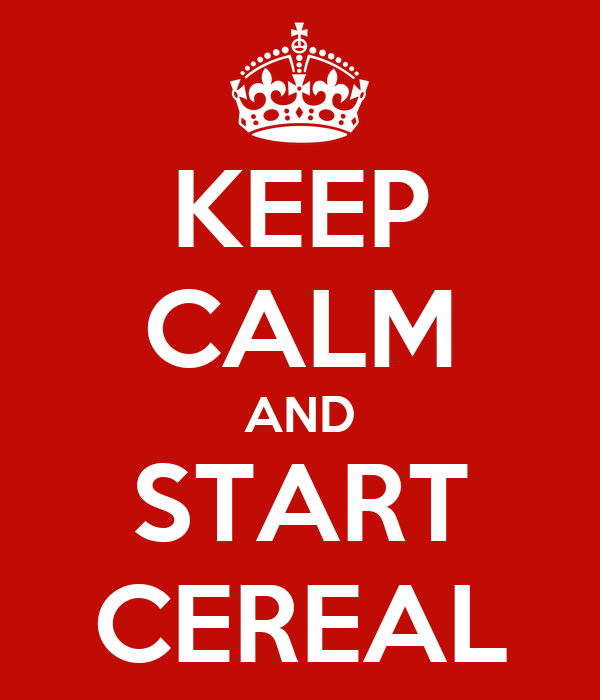 KEEP CALM AND START CEREAL