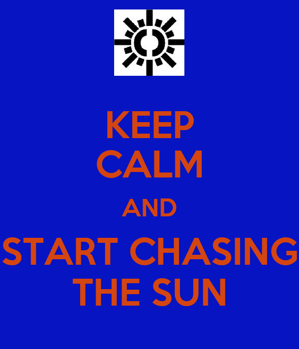 KEEP CALM AND START CHASING THE SUN