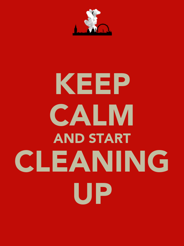 KEEP CALM AND START CLEANING UP