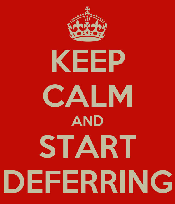 KEEP CALM AND START DEFERRING