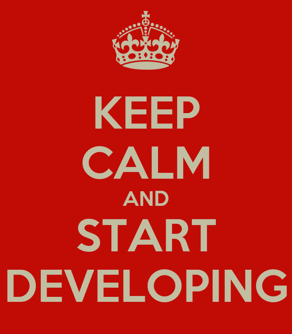 KEEP CALM AND START DEVELOPING
