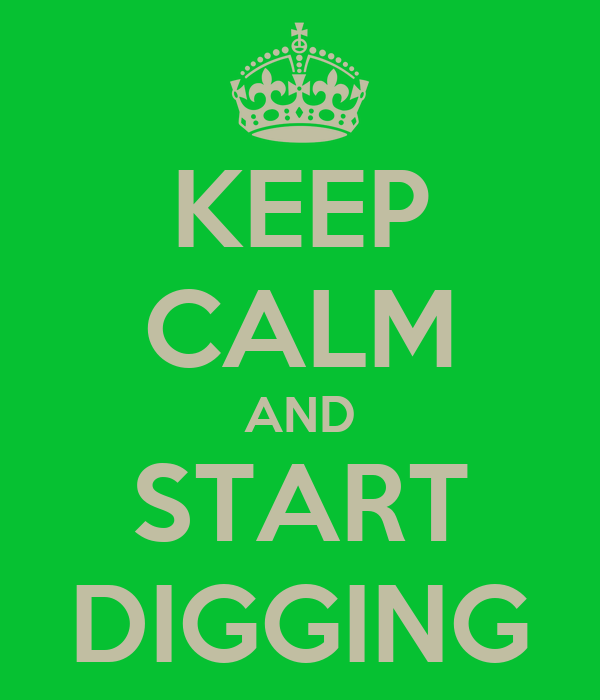 KEEP CALM AND START DIGGING