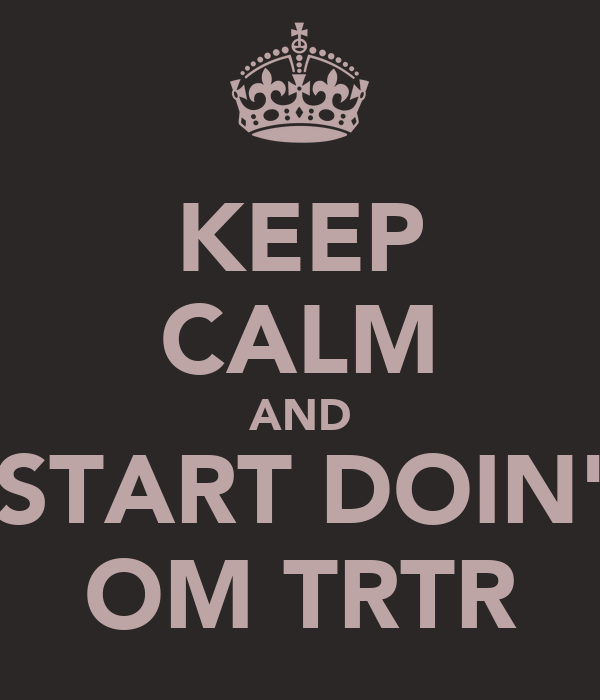 KEEP CALM AND START DOIN' OM TRTR