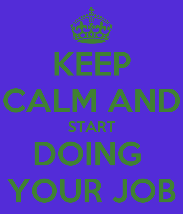 KEEP CALM AND START DOING  YOUR JOB