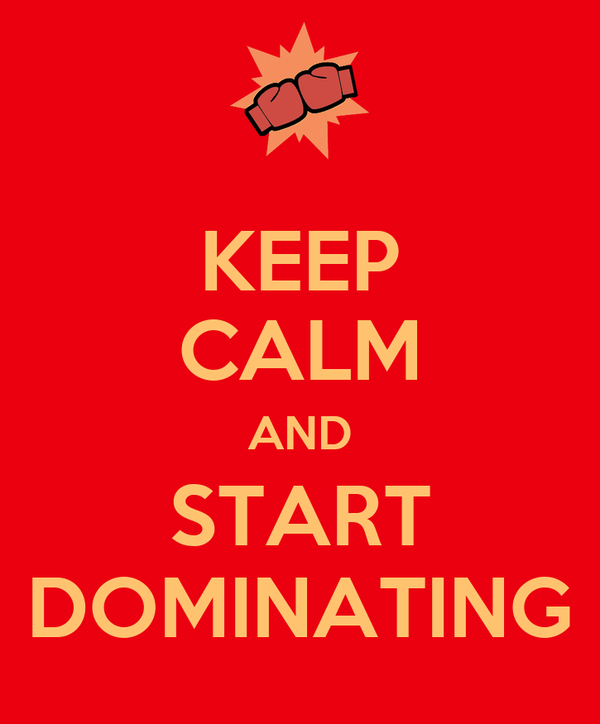 KEEP CALM AND START DOMINATING