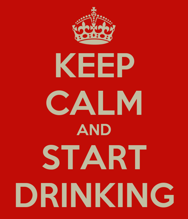 KEEP CALM AND START DRINKING