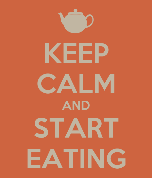 KEEP CALM AND START EATING