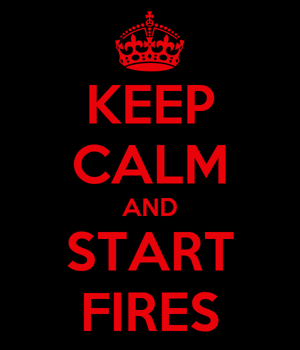 KEEP CALM AND START FIRES