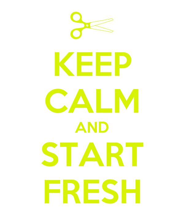 KEEP CALM AND START FRESH