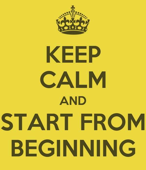 KEEP CALM AND START FROM BEGINNING