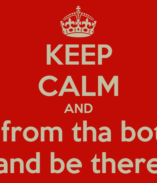 KEEP CALM AND start from tha bottom  and be there