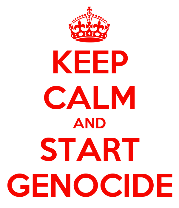 KEEP CALM AND START GENOCIDE