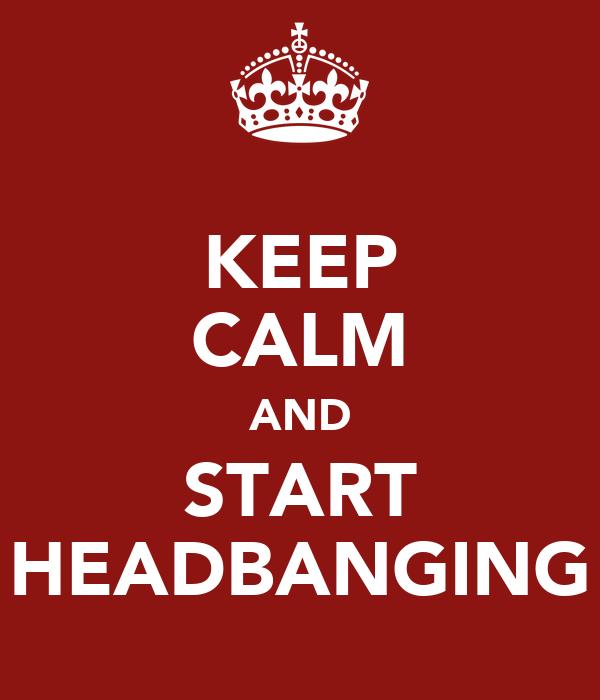 KEEP CALM AND START HEADBANGING