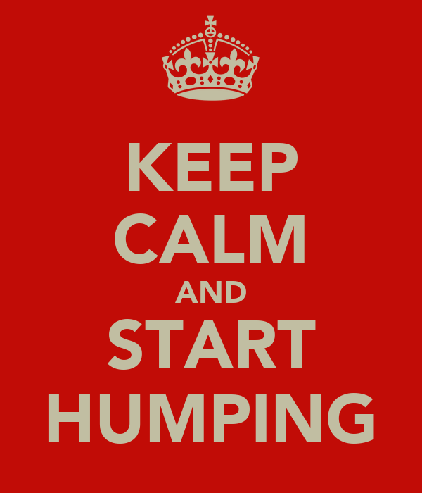KEEP CALM AND START HUMPING