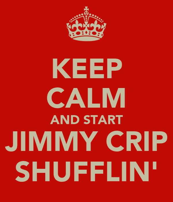 KEEP CALM AND START JIMMY CRIP SHUFFLIN'