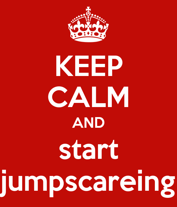 KEEP CALM AND start jumpscareing