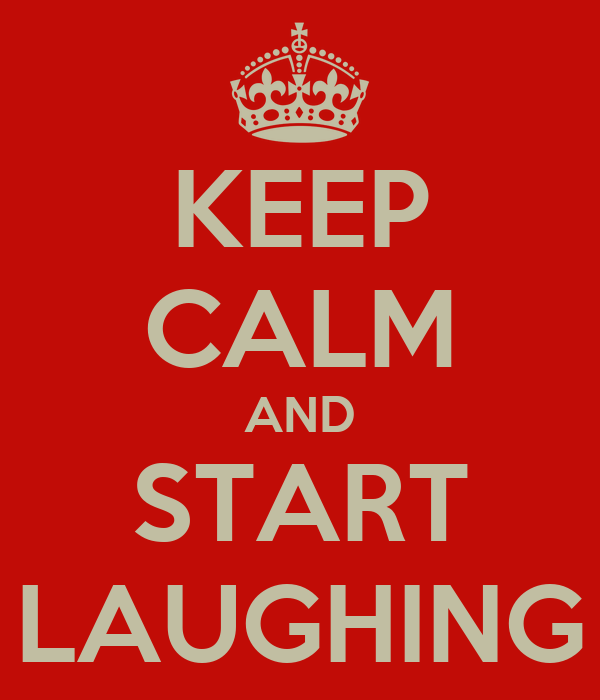 KEEP CALM AND START LAUGHING