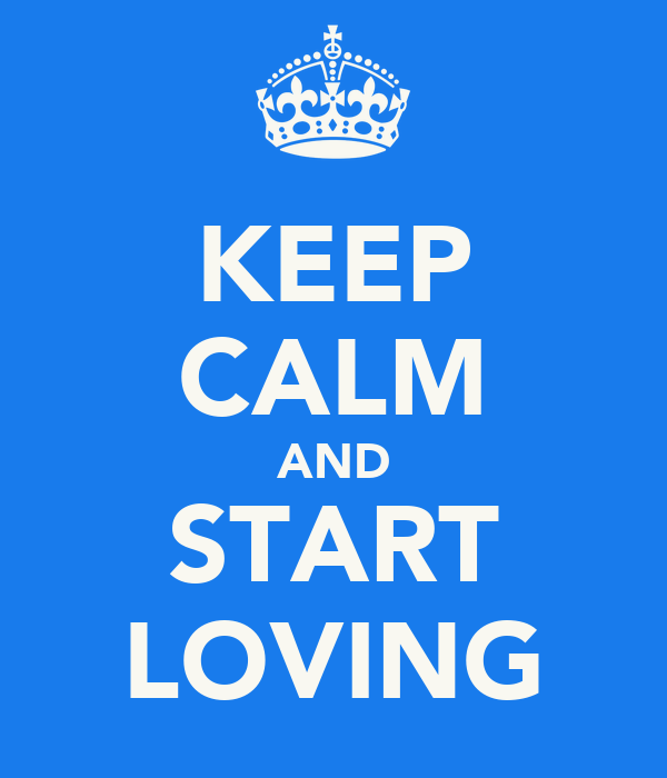 KEEP CALM AND START LOVING