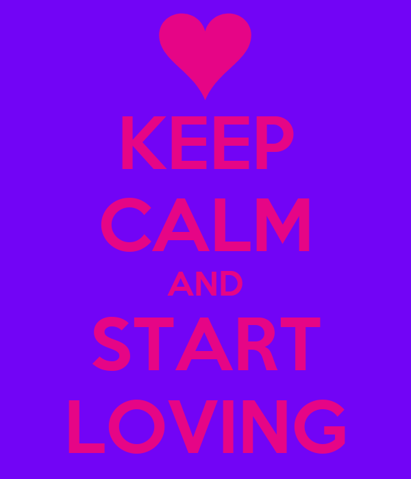 KEEP CALM AND START LOVING