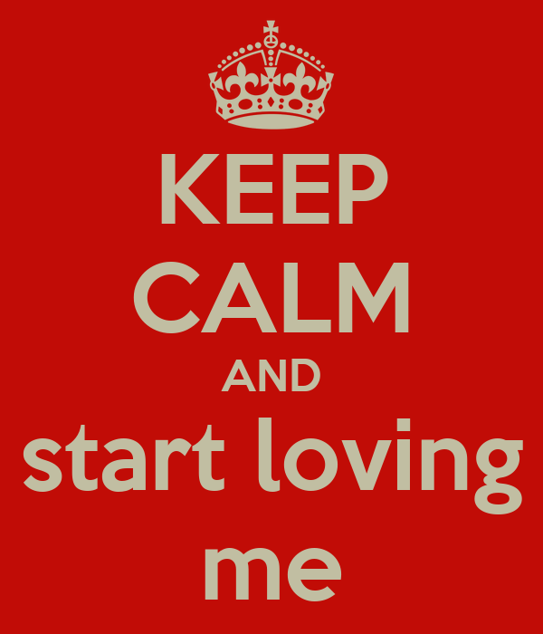KEEP CALM AND start loving me