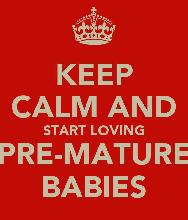 KEEP CALM AND START LOVING PRE-MATURE BABIES