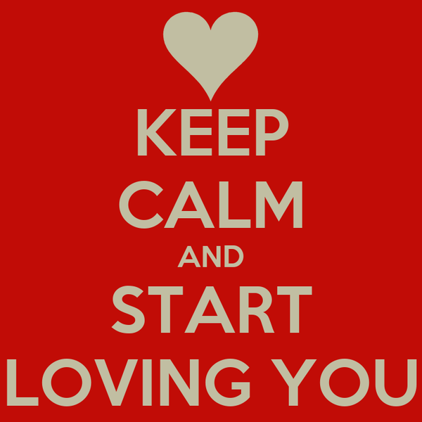 KEEP CALM AND START LOVING YOU