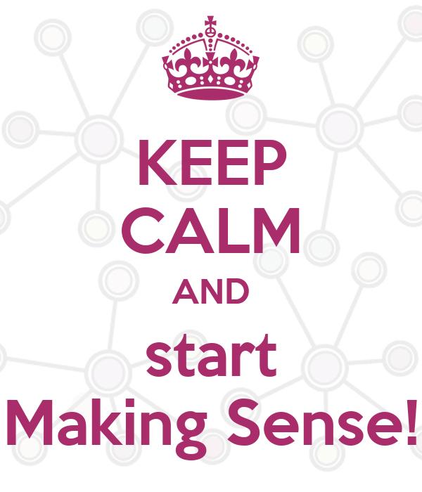 KEEP CALM AND start Making Sense!