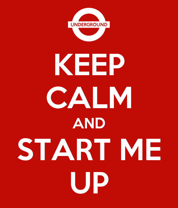KEEP CALM AND START ME UP