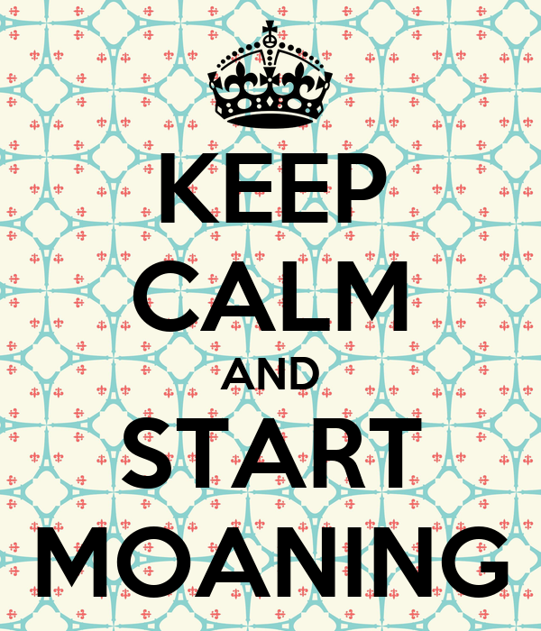 KEEP CALM AND START MOANING